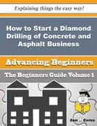 How to Start a Diamond Drilling of Concrete and Asphalt Business (Beginners Guide) ebook by Sung Mcnamara