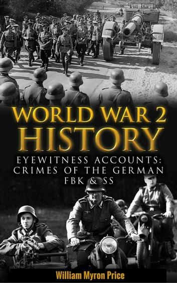 World War 2 History: Eyewitness Accounts: Crimes Of The German FBK & SS - World War 2 History ebook by William Myron Price