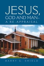JESUS, GOD AND MAN - A RE-APPRAISAL ebook by Barry G. Shield