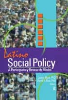 Latino Social Policy - A Participatory Research Model ebook by Juana Mora, David Diaz