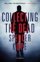 Collecting the Dead - A Novel ebook by Spencer Kope