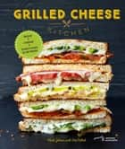 Grilled Cheese Kitchen - Bread + Cheese + Everything in Between eBook by Heidi Gibson, Nate Pollak, Antonis Achilleos