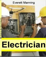 Electrician - The Complete Guide to Electrician Jobs, Electrician Apprentice, Commercial Electrician, Residential Electrician, Electrician Education, Electrician Helper and More ebook by Everett Manning