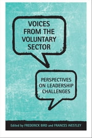 Voices From the Voluntary Sector - Perspectives on Leadership Challenges ebook by Frederick Bird,Frances 'Westley