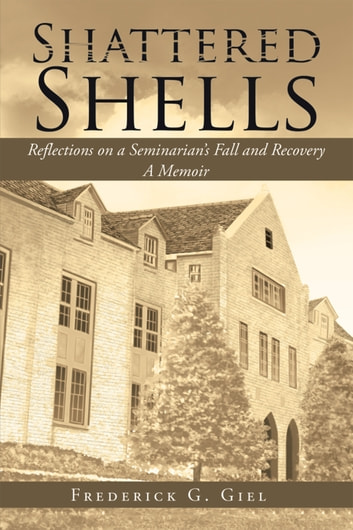 Shattered Shells - Reflections on a Seminarian'S Fall and Recovery: a Memoir ebook by Frederick G. Giel