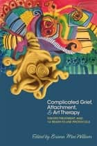 Complicated Grief, Attachment, and Art Therapy - Theory, Treatment, and 14 Ready-to-Use Protocols ebook by Briana MacWilliam, Dina Schapiro, Anne Briggs,...