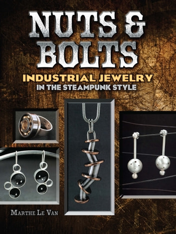 Nuts & Bolts - Industrial Jewelry in the Steampunk Style eBook by Marthe Le Van
