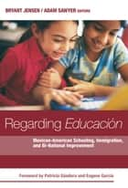 Regarding Educacion - Mexican-American Schooling, Immigration, and Bi-national Improvement ebook by Bryant Jensen, Adam Sawyer