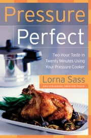 Pressure Perfect - Two Hour Taste in Twenty Minutes Using Your Pressure Cooker ebook by Lorna J. Sass
