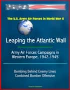 The U.S. Army Air Forces in World War II: Leaping the Atlantic Wall - Army Air Forces Campaigns in Western Europe, 1942-1945, Bombing Behind Enemy Lines, Combined Bomber Offensive ebook by Progressive Management