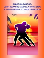 Ballroom Dancing: Learn Romantic Ballroom Dance Steps & Types of Dance to Ignite the Passion - Ballroom Dancing - The Sure-Fire Way to Romance ebook by Kobo.Web.Store.Products.Fields.ContributorFieldViewModel