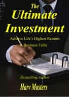 The Ultimate Investment; Achieve Life's Highest Returns; A Business Fable ebook by Harv Masters