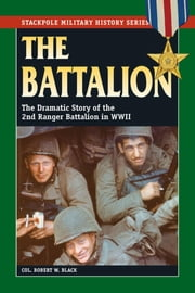 The Battalion - The Dramatic Story of the 2nd Ranger Battalion in WWII ebook by Robert W. Black