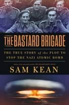 The Bastard Brigade - The True Story of the Renegade Scientists and Spies Who Sabotaged the Nazi Atomic Bomb ebook by Sam Kean