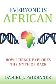 Everyone Is African - How Science Explodes the Myth of Race ebook by Daniel J. Fairbanks