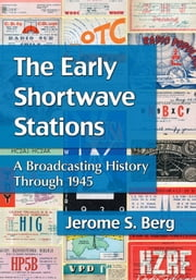 The Early Shortwave Stations - A Broadcasting History Through 1945 ebook by Jerome S. Berg
