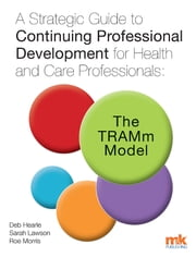 A Strategic Guide to Continuing Professional Development for Health and Care Professionals: The TRAMm Model ebook by Deb Hearle, Sarah Lawson
