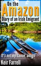 On the Amazon: Diary of an Irish Emigrant ebook by