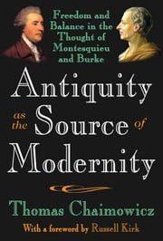 Antiquity as the Source of Modernity: Freedom and Balance in the Thought of Montesquieu and Burke ebook by Chaimowicz, Thomas