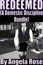 Redeemed (A Domestic Discipline Bundle) ebook by Angela Rose