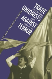 Trade Unionists Against Terror - Guatemala City, 1954-1985 ebook by Deborah Levenson-Estrada