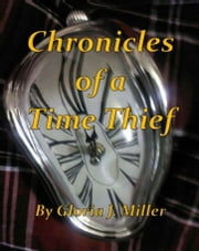 Chronicles Of A Time Thief ebook by Gloria J. Miller