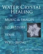 Water Crystal Healing - Music and Images to Restore Your Well-Being ebook by Masaru Emoto