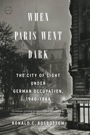 When Paris Went Dark - The City of Light Under German Occupation, 1940-1944 ebook by Ronald C. Rosbottom