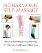 Bioharmonic Self-Massage: How to Harmonize Your Mental, Emotional, and Physical Energies ebook by Yves Bligny