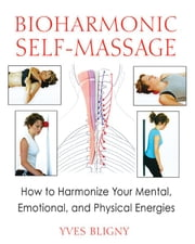 Bioharmonic Self-Massage: How to Harmonize Your Mental, Emotional, and Physical Energies - How to Harmonize Your Mental, Emotional, and Physical Energies ebook by Yves Bligny