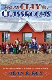 From Clay to Classrooms: An Architect's Dream to Advance Education in Africa ebook by Alan R. Roy