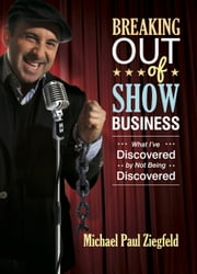 Breaking Out of Show Business - What I've Discovered by Not Being Discovered ebook by Michael Paul Ziegfeld