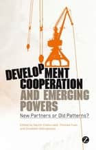 Development Cooperation and Emerging Powers - New Partners or Old Patterns? ebook by Sachin Chaturvedi, Thomas Fues, Elizabeth Sidiropoulos,...