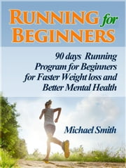 Running For Beginners: 90 days Running Program for Beginners for Faster Weight loss and Better Mental Health ebook by Michael Smith