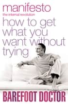 Manifesto: How To Get What You Want Without Trying ebook by The Barefoot Doctor