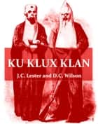 Ku Klux Klan [Illustrated] - Its Origin, Growth and Disbandment ebook by J.C. Lester, D.L. Wilson, Walter L. Fleming,...