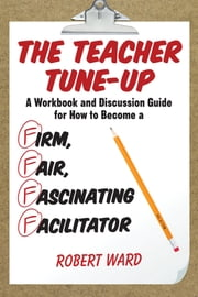The Teacher Tune-Up - A Workbook and Discussion Guide for How to Become a Firm, Fair, Fascinating Facilitator ebook by Robert Ward