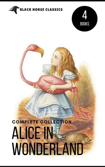 Alice in Wonderland Collection – All Four Books: Alice in Wonderland, Alice Through the Looking Glass, Hunting of the Snark and Alice Underground (Black Horse Classics) ebook by Lewis Carroll,black Horse Classics
