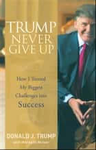 Trump Never Give Up - How I Turned My Biggest Challenges into Success ebook by Donald J. Trump, Meredith McIver