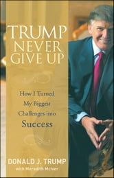 Trump Never Give Up - How I Turned My Biggest Challenges into Success ebook by Donald J. Trump