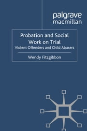 Probation and Social Work on Trial - Violent Offenders and Child Abusers ebook by W. Fitzgibbon