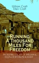 Running A Thousand Miles For Freedom – Incredible Escape of William & Ellen Craft from Slavery - A True and Thrilling Tale of Deceit, Intrigue and Breakout from the Notorious Southern Slavery ebook by William Craft, Ellen Craft