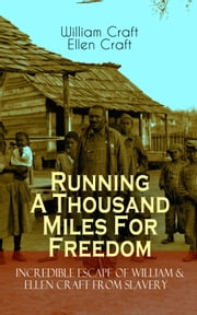 Running A Thousand Miles For Freedom – Incredible Escape of William & Ellen Craft from Slavery - A True and Thrilling Tale of Deceit, Intrigue and Breakout from the Notorious Southern Slavery ebook by William Craft,Ellen Craft