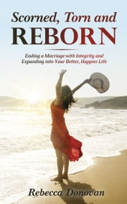 Scorned, Torn And Reborn - Ending a Marriage with Integrity and Expanding into Your Better, Happier Life ebook by Rebecca Donovan