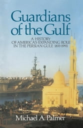Guardians of the Gulf - A History of America's Expanding Role in the Persion Gulf, 1883-1992 ebook by Michael A Palmer