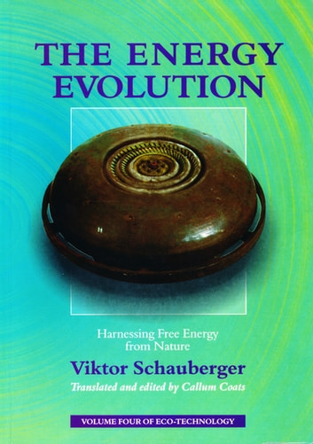 The Energy Evolution – Harnessing Free Energy from Nature - Volume 4 of Renowned Environmentalist Viktor Schauberger's Eco-Technology Series ebook by Viktor Schauberger