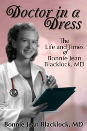 Doctor in a Dress - The Life and Times of Bonnie Jean Blacklock, MD ebook by Bonnie Jean Blacklock, MD