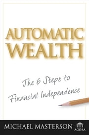 Automatic Wealth - The Six Steps to Financial Independence ebook by Michael Masterson