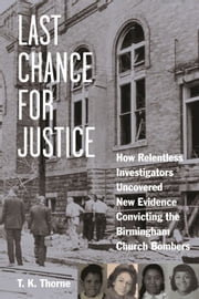 Last Chance for Justice - How Relentless Investigators Uncovered New Evidence Convicting the Birmingham Church Bombers ebook by T. K. Thorne