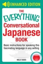 The Everything Conversational Japanese Book - Basic Instruction For Speaking This Fascinating Language In Any Setting ebook by Molly Hakes
